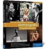Aktfotografie: Die große Fotoschule: Shootings im Studio und on location